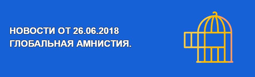 НОВОСТИ ОБНОВЛЕНИЙ. 26.06.2018 ГЛОБАЛЬНАЯ АМНИСТИЯ.